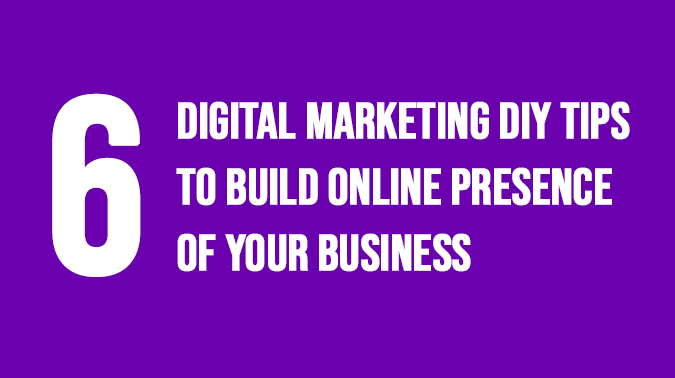 6 Digital Marketing DIY Tips to Build Online Presence of Your Business