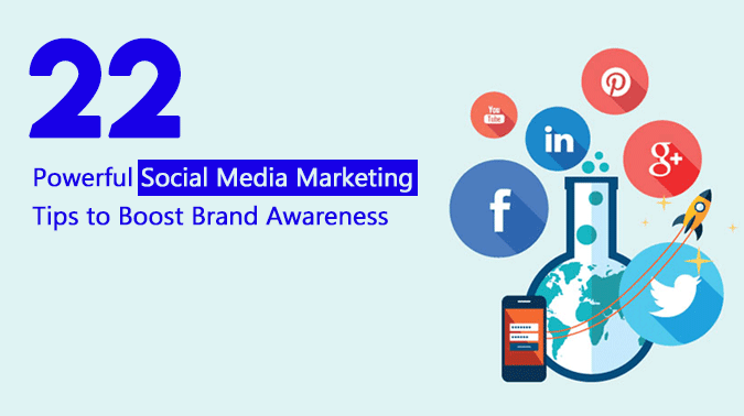 Top 22 Powerful Social Media Marketing Tips To Boost Brand Awareness